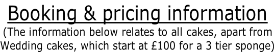 Booking & pricing information (The information below relates to all cakes, apart from  Wedding cakes, which start at £100 for a 3 tier sponge)